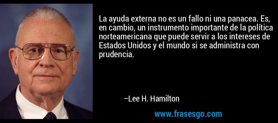 La ayuda externa no es un fallo ni una panacea. Es, en cambio, un instrumento importante de la política norteamericana que puede servir a los intereses de Estados Unidos y el mundo si se administra con prudencia. – Lee H. Hamilton