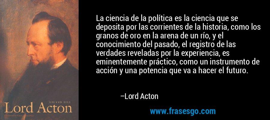 La ciencia de la política es la ciencia que se deposita por las corrientes de la historia, como los granos de oro en la arena de un río, y el conocimiento del pasado, el registro de las verdades reveladas por la experiencia, es eminentemente práctico, como un instrumento de acción y una potencia que va a hacer el futuro. – Lord Acton