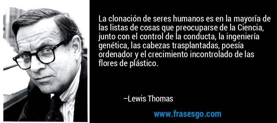 La clonación de seres humanos es en la mayoría de las listas de cosas que preocuparse de la Ciencia, junto con el control de la conducta, la ingeniería genética, las cabezas trasplantadas, poesía ordenador y el crecimiento incontrolado de las flores de plástico. – Lewis Thomas