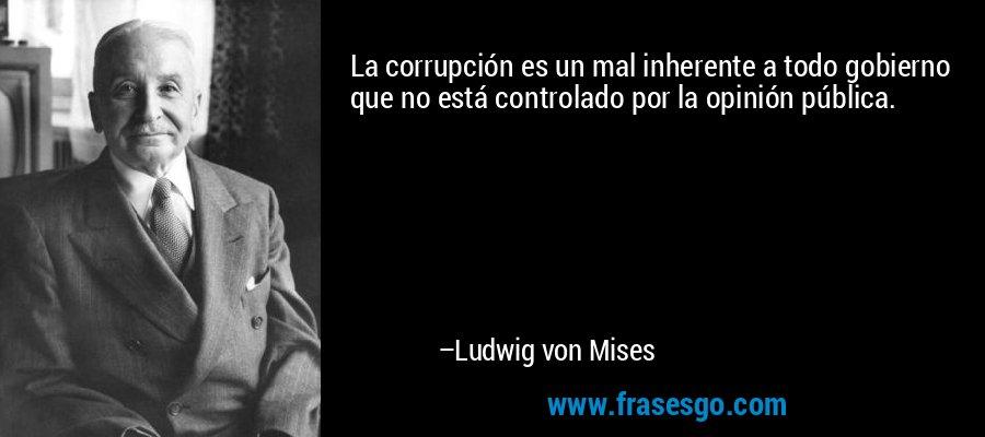 La corrupción es un mal inherente a todo gobierno que no está controlado por la opinión pública. – Ludwig von Mises