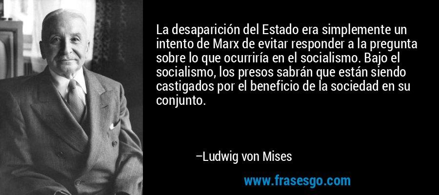 La desaparición del Estado era simplemente un intento de Marx de evitar responder a la pregunta sobre lo que ocurriría en el socialismo. Bajo el socialismo, los presos sabrán que están siendo castigados por el beneficio de la sociedad en su conjunto. – Ludwig von Mises