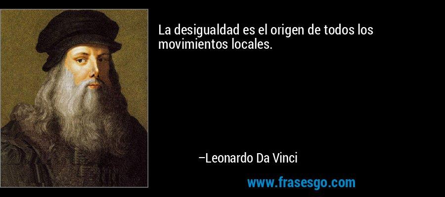 La desigualdad es el origen de todos los movimientos locales. – Leonardo Da Vinci
