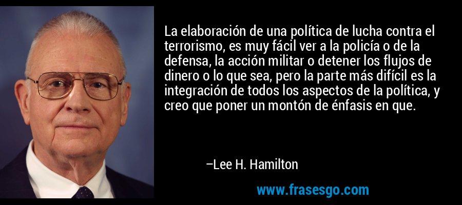 La elaboración de una política de lucha contra el terrorismo, es muy fácil ver a la policía o de la defensa, la acción militar o detener los flujos de dinero o lo que sea, pero la parte más difícil es la integración de todos los aspectos de la política, y creo que poner un montón de énfasis en que. – Lee H. Hamilton