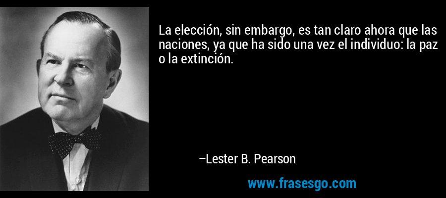La elección, sin embargo, es tan claro ahora que las naciones, ya que ha sido una vez el individuo: la paz o la extinción. – Lester B. Pearson