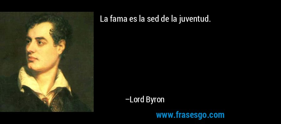 La fama es la sed de la juventud. – Lord Byron