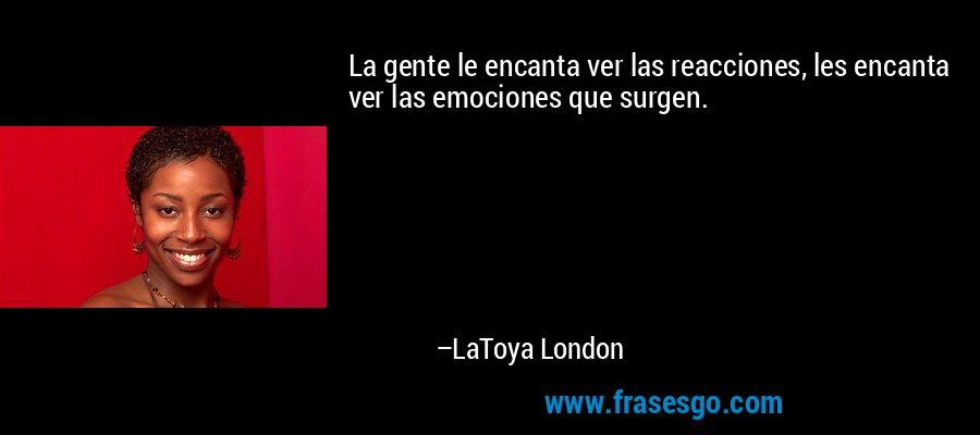 La gente le encanta ver las reacciones, les encanta ver las emociones que surgen. – LaToya London