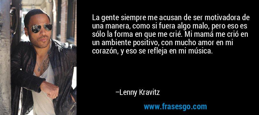 La gente siempre me acusan de ser motivadora de una manera, como si fuera algo malo, pero eso es sólo la forma en que me crié. Mi mamá me crió en un ambiente positivo, con mucho amor en mi corazón, y eso se refleja en mi música. – Lenny Kravitz