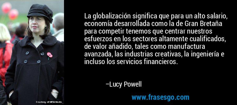 La globalización significa que para un alto salario, economía desarrollada como la de Gran Bretaña para competir tenemos que centrar nuestros esfuerzos en los sectores altamente cualificados, de valor añadido, tales como manufactura avanzada, las industrias creativas, la ingeniería e incluso los servicios financieros. – Lucy Powell