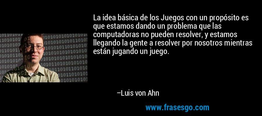 La idea básica de los Juegos con un propósito es que estamos dando un problema que las computadoras no pueden resolver, y estamos llegando la gente a resolver por nosotros mientras están jugando un juego. – Luis von Ahn