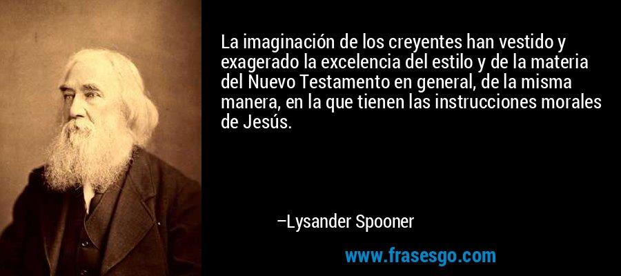 La imaginación de los creyentes han vestido y exagerado la excelencia del estilo y de la materia del Nuevo Testamento en general, de la misma manera, en la que tienen las instrucciones morales de Jesús. – Lysander Spooner
