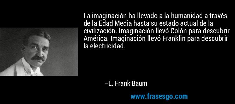 La imaginación ha llevado a la humanidad a través de la Edad Media hasta su estado actual de la civilización. Imaginación llevó Colón para descubrir América. Imaginación llevó Franklin para descubrir la electricidad. – L. Frank Baum