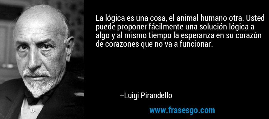 La lógica es una cosa, el animal humano otra. Usted puede proponer fácilmente una solución lógica a algo y al mismo tiempo la esperanza en su corazón de corazones que no va a funcionar. – Luigi Pirandello