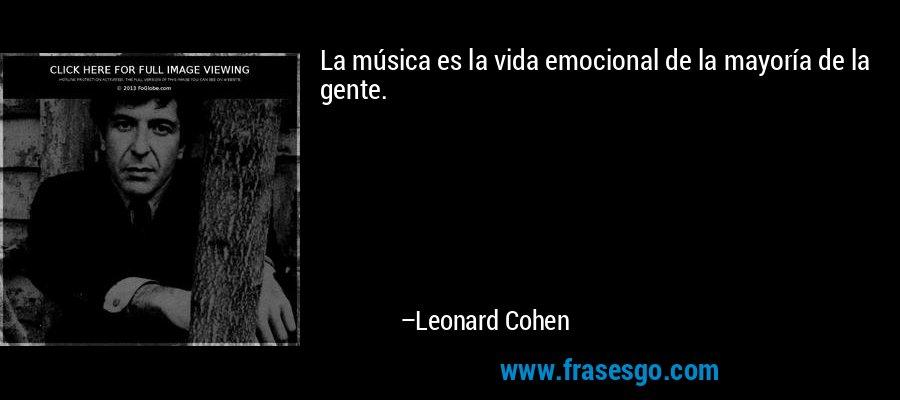 La música es la vida emocional de la mayoría de la gente. – Leonard Cohen