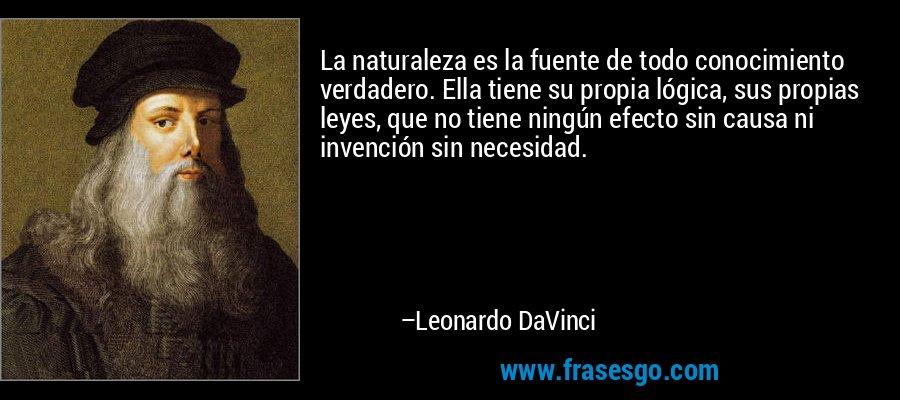 La naturaleza es la fuente de todo conocimiento verdadero. Ella tiene su propia lógica, sus propias leyes, que no tiene ningún efecto sin causa ni invención sin necesidad. – Leonardo DaVinci