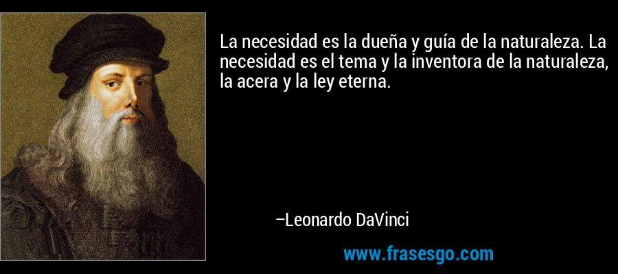 La necesidad es la dueña y guía de la naturaleza. La necesidad es el tema y la inventora de la naturaleza, la acera y la ley eterna. – Leonardo DaVinci