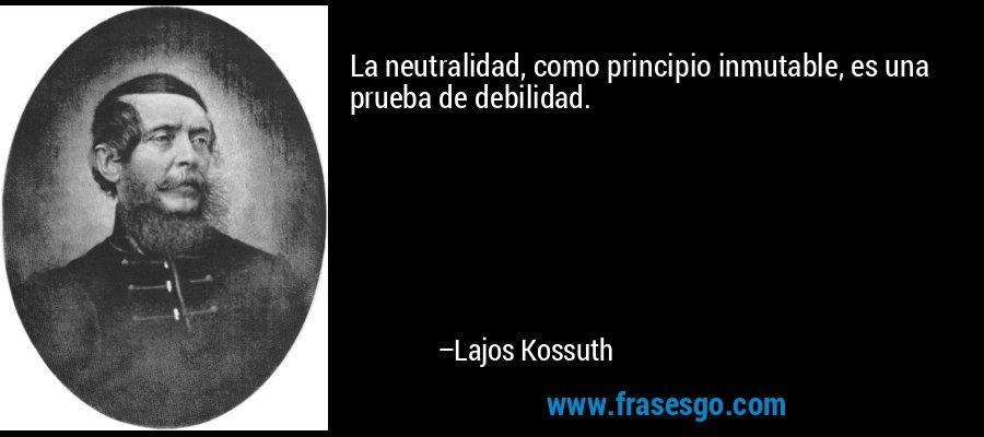 La neutralidad, como principio inmutable, es una prueba de debilidad. – Lajos Kossuth