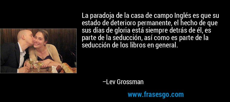 La paradoja de la casa de campo Inglés es que su estado de deterioro permanente, el hecho de que sus días de gloria está siempre detrás de él, es parte de la seducción, así como es parte de la seducción de los libros en general. – Lev Grossman