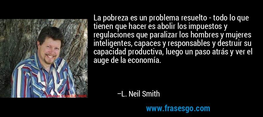 La pobreza es un problema resuelto - todo lo que tienen que hacer es abolir los impuestos y regulaciones que paralizar los hombres y mujeres inteligentes, capaces y responsables y destruir su capacidad productiva, luego un paso atrás y ver el auge de la economía. – L. Neil Smith