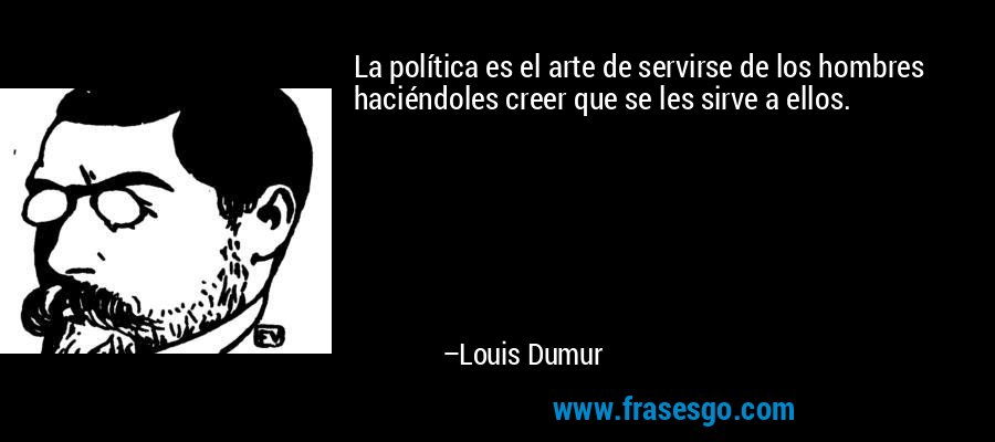 La política es el arte de servirse de los hombres haciéndoles creer que se les sirve a ellos. – Louis Dumur