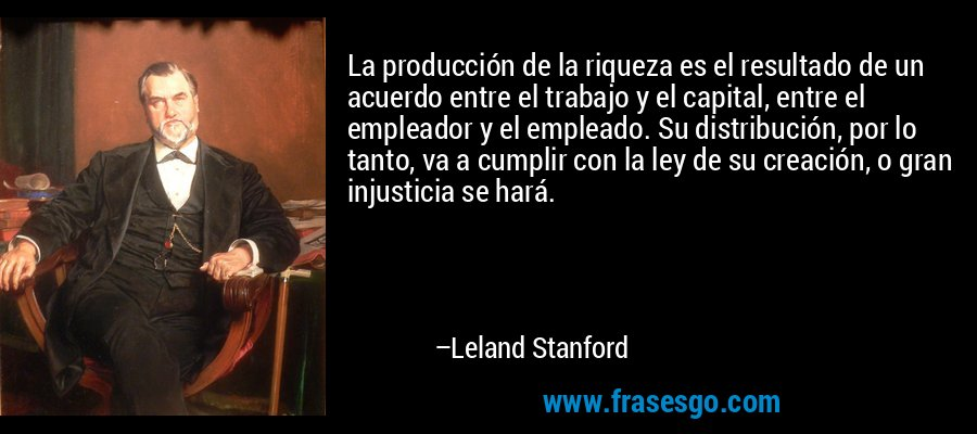 La producción de la riqueza es el resultado de un acuerdo entre el trabajo y el capital, entre el empleador y el empleado. Su distribución, por lo tanto, va a cumplir con la ley de su creación, o gran injusticia se hará. – Leland Stanford