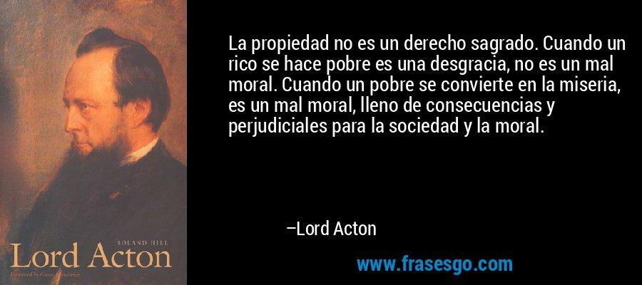 La propiedad no es un derecho sagrado. Cuando un rico se hace pobre es una desgracia, no es un mal moral. Cuando un pobre se convierte en la miseria, es un mal moral, lleno de consecuencias y perjudiciales para la sociedad y la moral. – Lord Acton