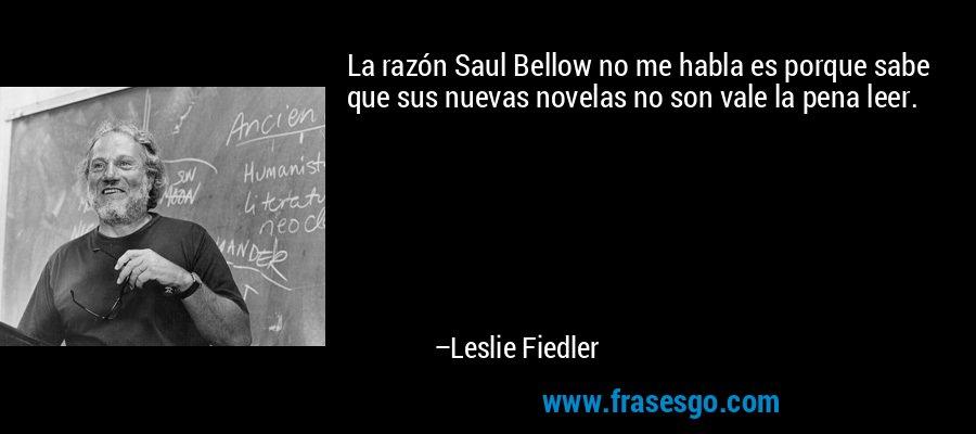 La razón Saul Bellow no me habla es porque sabe que sus nuevas novelas no son vale la pena leer. – Leslie Fiedler