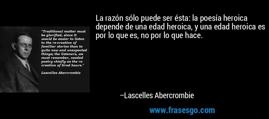 La razón sólo puede ser ésta: la poesía heroica depende de una edad heroica, y una edad heroica es por lo que es, no por lo que hace. – Lascelles Abercrombie