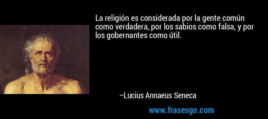 La religión es considerada por la gente común como verdadera, por los sabios como falsa, y por los gobernantes como útil. – Lucius Annaeus Seneca
