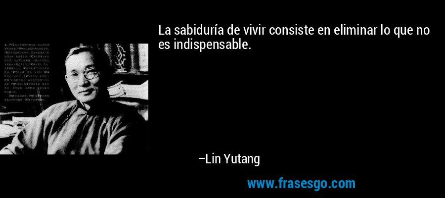 La sabiduría de vivir consiste en eliminar lo que no es indispensable. – Lin Yutang
