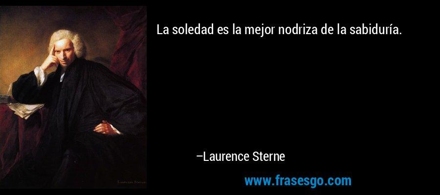 La soledad es la mejor nodriza de la sabiduría. – Laurence Sterne