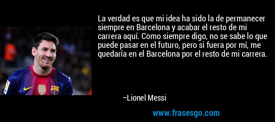 La verdad es que mi idea ha sido la de permanecer siempre en Barcelona y acabar el resto de mi carrera aquí. Como siempre digo, no se sabe lo que puede pasar en el futuro, pero si fuera por mí, me quedaría en el Barcelona por el resto de mi carrera. – Lionel Messi