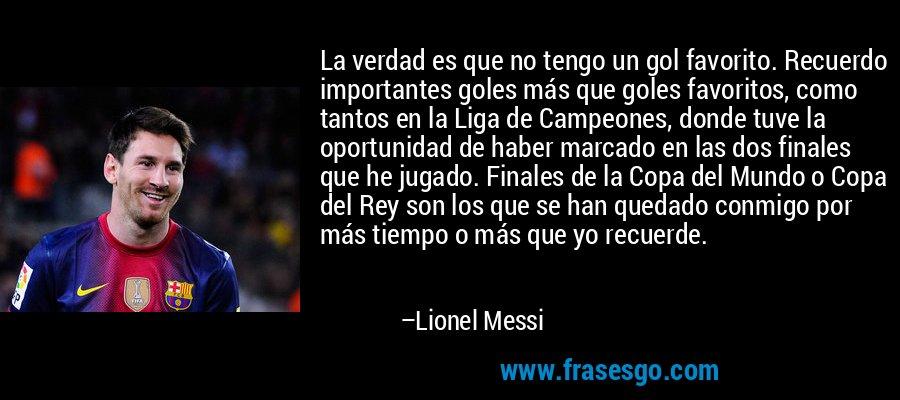 La verdad es que no tengo un gol favorito. Recuerdo importantes goles más que goles favoritos, como tantos en la Liga de Campeones, donde tuve la oportunidad de haber marcado en las dos finales que he jugado. Finales de la Copa del Mundo o Copa del Rey son los que se han quedado conmigo por más tiempo o más que yo recuerde. – Lionel Messi