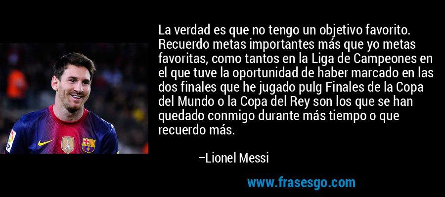 La verdad es que no tengo un objetivo favorito. Recuerdo metas importantes más que yo metas favoritas, como tantos en la Liga de Campeones en el que tuve la oportunidad de haber marcado en las dos finales que he jugado pulg Finales de la Copa del Mundo o la Copa del Rey son los que se han quedado conmigo durante más tiempo o que recuerdo más. – Lionel Messi