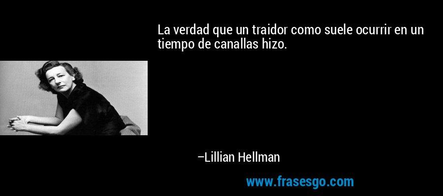 La verdad que un traidor como suele ocurrir en un tiempo de canallas hizo. – Lillian Hellman