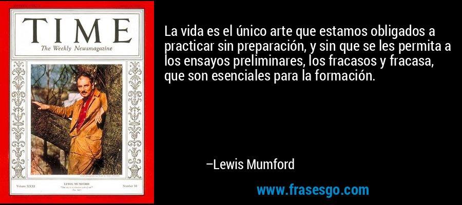 La vida es el único arte que estamos obligados a practicar sin preparación, y sin que se les permita a los ensayos preliminares, los fracasos y fracasa, que son esenciales para la formación. – Lewis Mumford