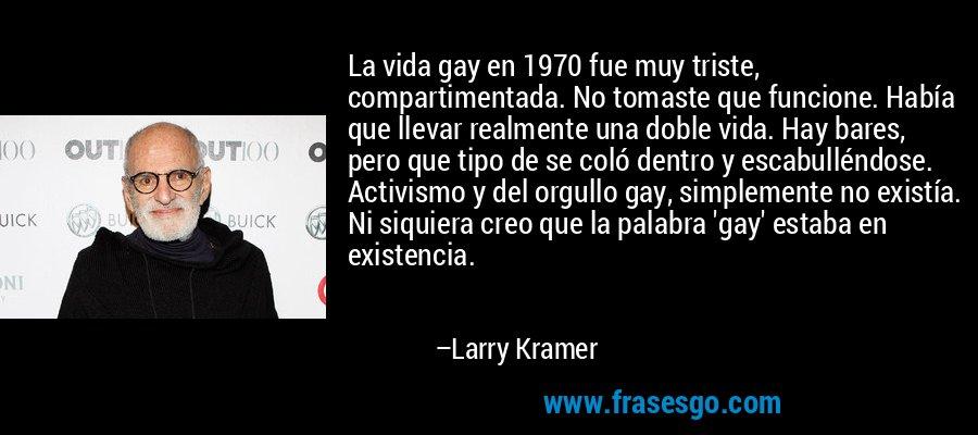 La vida gay en 1970 fue muy triste, compartimentada. No tomaste que funcione. Había que llevar realmente una doble vida. Hay bares, pero que tipo de se coló dentro y escabulléndose. Activismo y del orgullo gay, simplemente no existía. Ni siquiera creo que la palabra 'gay' estaba en existencia. – Larry Kramer