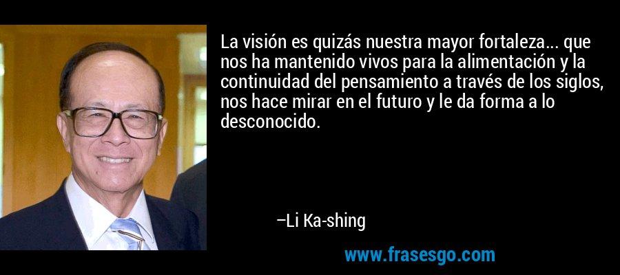 La visión es quizás nuestra mayor fortaleza... que nos ha mantenido vivos para la alimentación y la continuidad del pensamiento a través de los siglos, nos hace mirar en el futuro y le da forma a lo desconocido. – Li Ka-shing