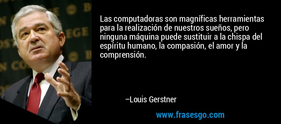 Las computadoras son magníficas herramientas para la realización de nuestros sueños, pero ninguna máquina puede sustituir a la chispa del espíritu humano, la compasión, el amor y la comprensión. – Louis Gerstner