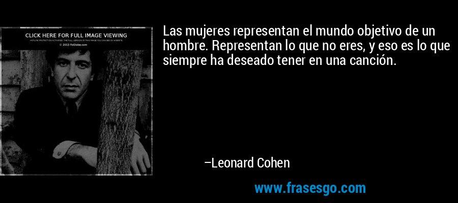 Las mujeres representan el mundo objetivo de un hombre. Representan lo que no eres, y eso es lo que siempre ha deseado tener en una canción. – Leonard Cohen