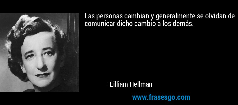 Las personas cambian y generalmente se olvidan de comunicar dicho cambio a los demás. – Lilliam Hellman