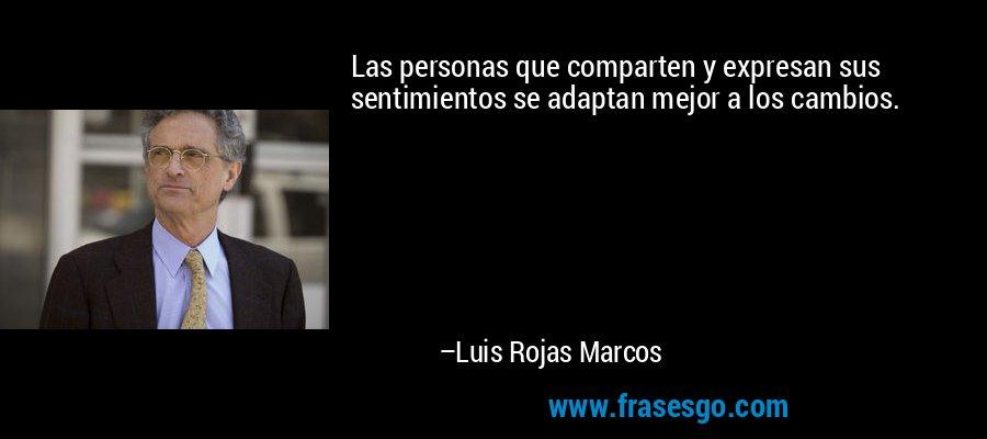 Las personas que comparten y expresan sus sentimientos se adaptan mejor a los cambios. – Luis Rojas Marcos