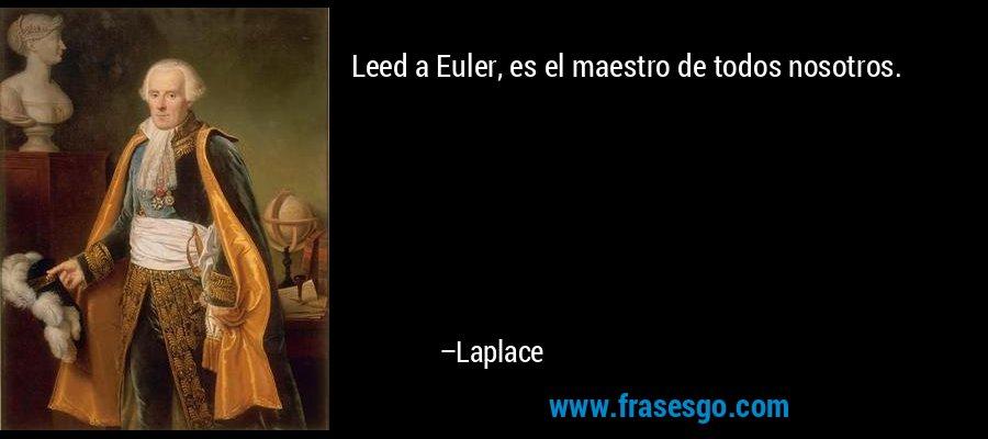 Leed a Euler, es el maestro de todos nosotros. – Laplace