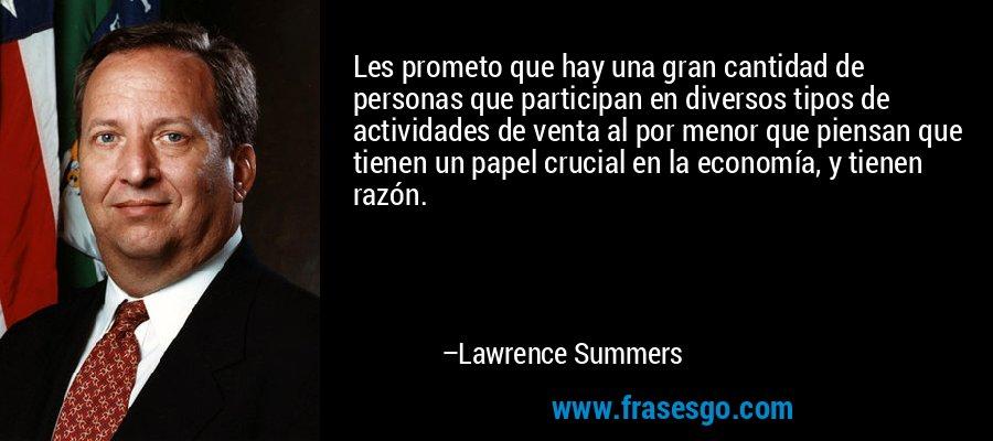 Les prometo que hay una gran cantidad de personas que participan en diversos tipos de actividades de venta al por menor que piensan que tienen un papel crucial en la economía, y tienen razón. – Lawrence Summers