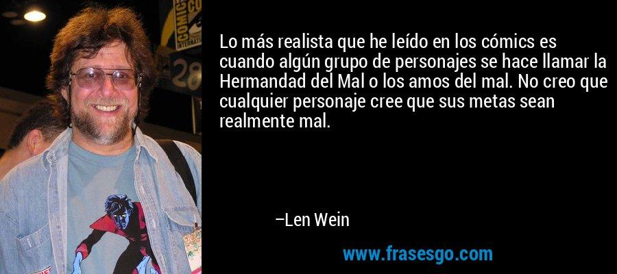 Lo más realista que he leído en los cómics es cuando algún grupo de personajes se hace llamar la Hermandad del Mal o los amos del mal. No creo que cualquier personaje cree que sus metas sean realmente mal. – Len Wein