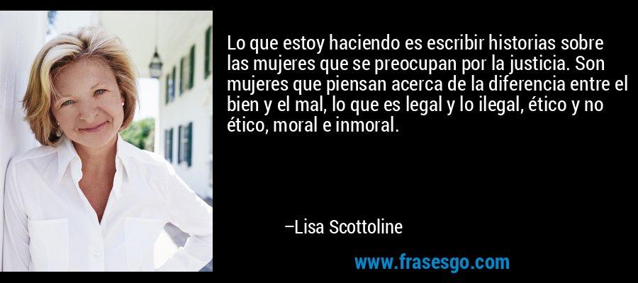 Lo que estoy haciendo es escribir historias sobre las mujeres que se preocupan por la justicia. Son mujeres que piensan acerca de la diferencia entre el bien y el mal, lo que es legal y lo ilegal, ético y no ético, moral e inmoral. – Lisa Scottoline