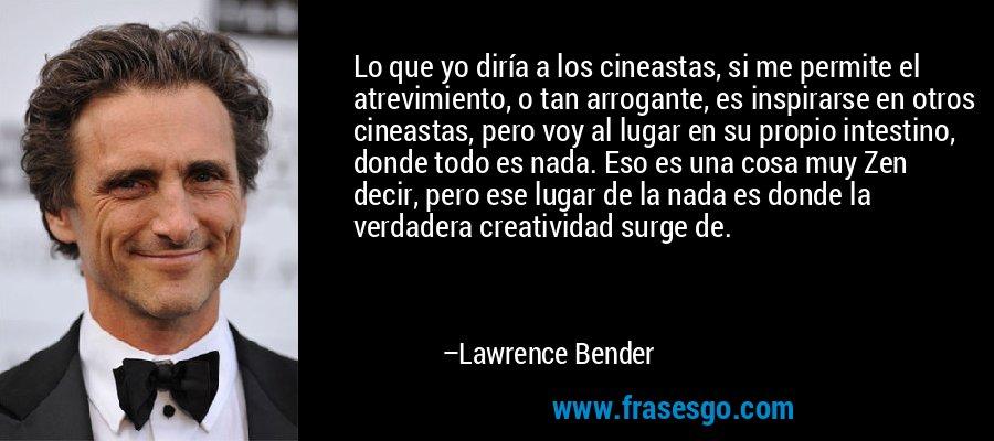 Lo que yo diría a los cineastas, si me permite el atrevimiento, o tan arrogante, es inspirarse en otros cineastas, pero voy al lugar en su propio intestino, donde todo es nada. Eso es una cosa muy Zen decir, pero ese lugar de la nada es donde la verdadera creatividad surge de. – Lawrence Bender