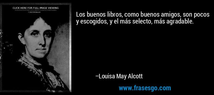 Los buenos libros, como buenos amigos, son pocos y escogidos, y el más selecto, más agradable. – Louisa May Alcott
