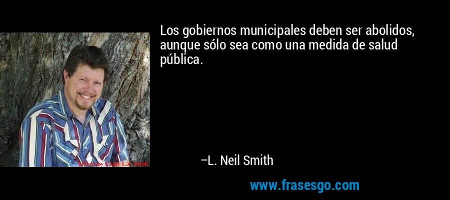 Los gobiernos municipales deben ser abolidos, aunque sólo sea como una medida de salud pública. – L. Neil Smith