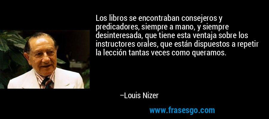 Los libros se encontraban consejeros y predicadores, siempre a mano, y siempre desinteresada, que tiene esta ventaja sobre los instructores orales, que están dispuestos a repetir la lección tantas veces como queramos. – Louis Nizer
