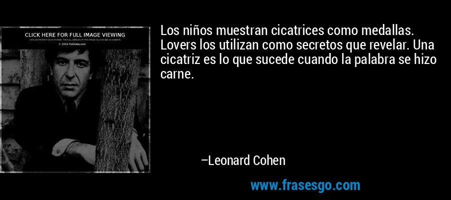 Los niños muestran cicatrices como medallas. Lovers los utilizan como secretos que revelar. Una cicatriz es lo que sucede cuando la palabra se hizo carne. – Leonard Cohen